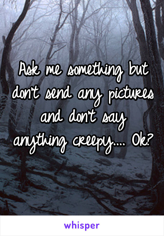 Ask me something but don't send any pictures and don't say anything creepy.... Ok?