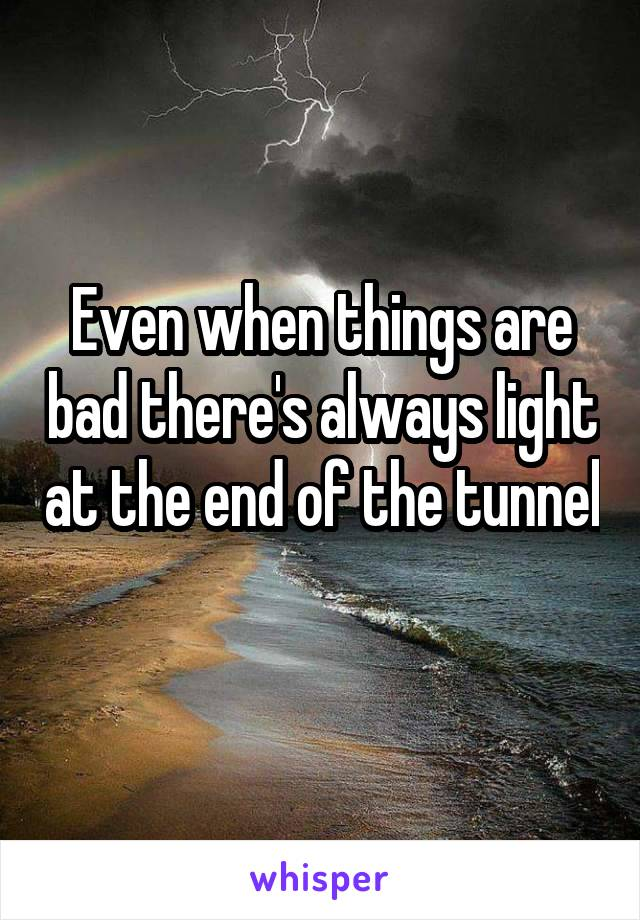 Even when things are bad there's always light at the end of the tunnel