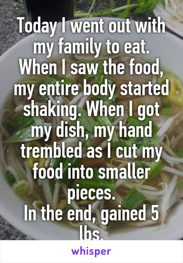 Today I went out with my family to eat. When I saw the food, my entire body started shaking. When I got my dish, my hand trembled as I cut my food into smaller pieces. In the end, gained 5 lbs.