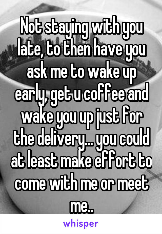 Not staying with you late, to then have you ask me to wake up early, get u coffee and wake you up just for the delivery... you could at least make effort to come with me or meet me..