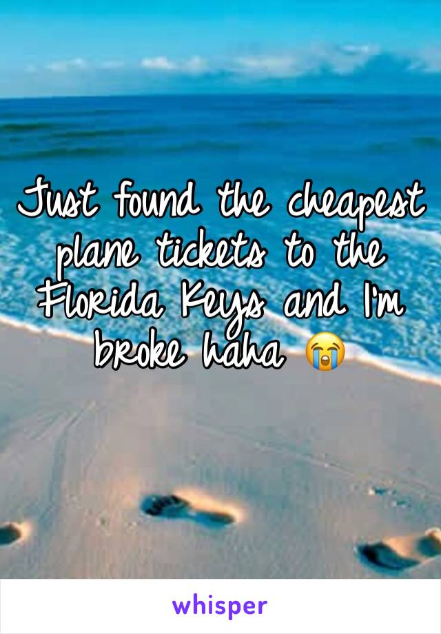 Just found the cheapest plane tickets to the Florida Keys and I'm broke haha 😭