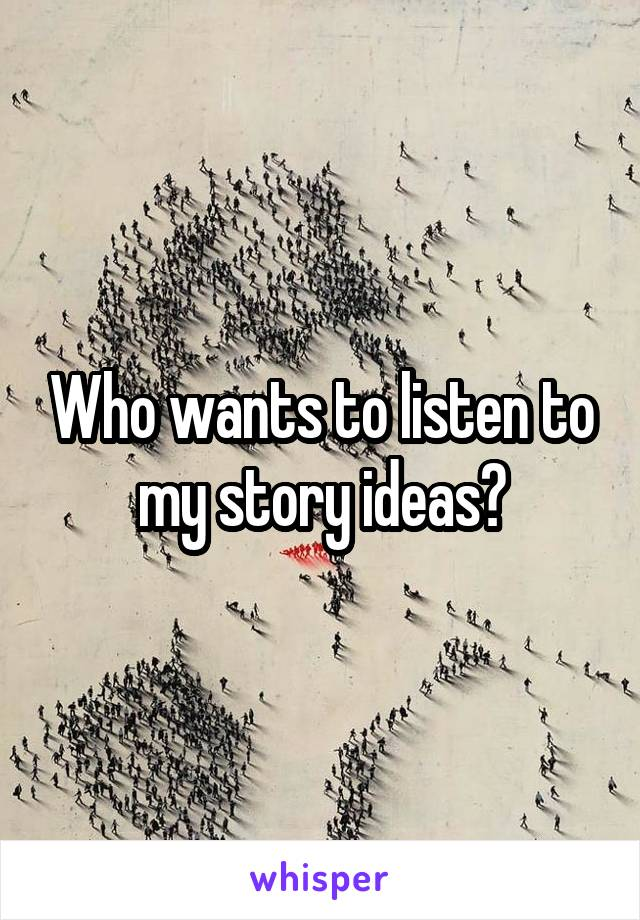 Who wants to listen to my story ideas?