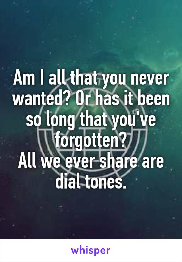 Am I all that you never wanted? Or has it been so long that you've forgotten? All we ever share are dial tones.