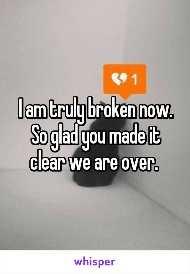 I am truly broken now. So glad you made it clear we are over.