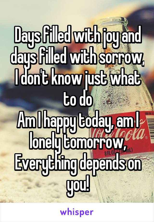Days filled with joy and days filled with sorrow, I don't know just what to do Am I happy today, am I lonely tomorrow, Everything depends on you!
