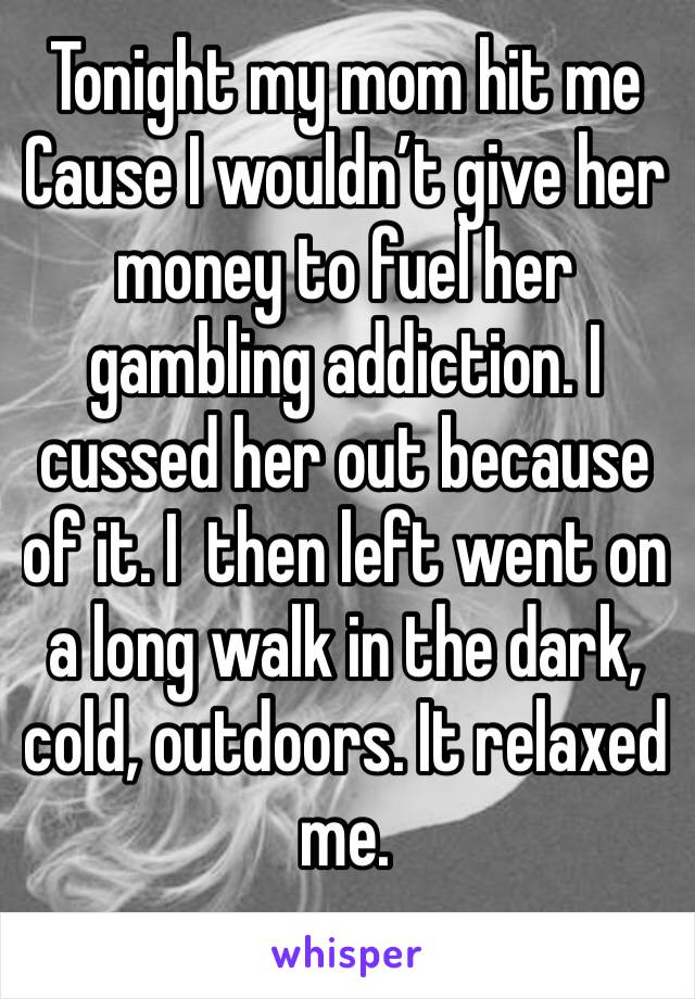 Tonight my mom hit me Cause I wouldn't give her money to fuel her gambling addiction. I cussed her out because of it. I  then left went on a long walk in the dark, cold, outdoors. It relaxed me.