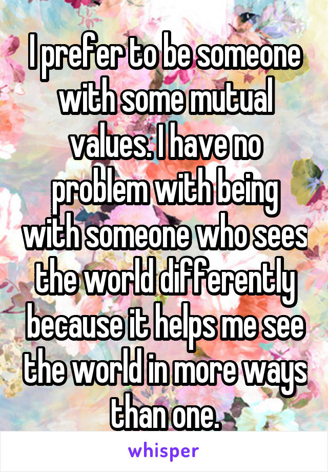 I prefer to be someone with some mutual values. I have no problem with being with someone who sees the world differently because it helps me see the world in more ways than one.