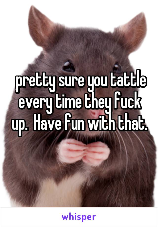 pretty sure you tattle every time they fuck up.  Have fun with that.