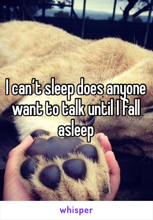 I can't sleep does anyone want to talk until I fall asleep