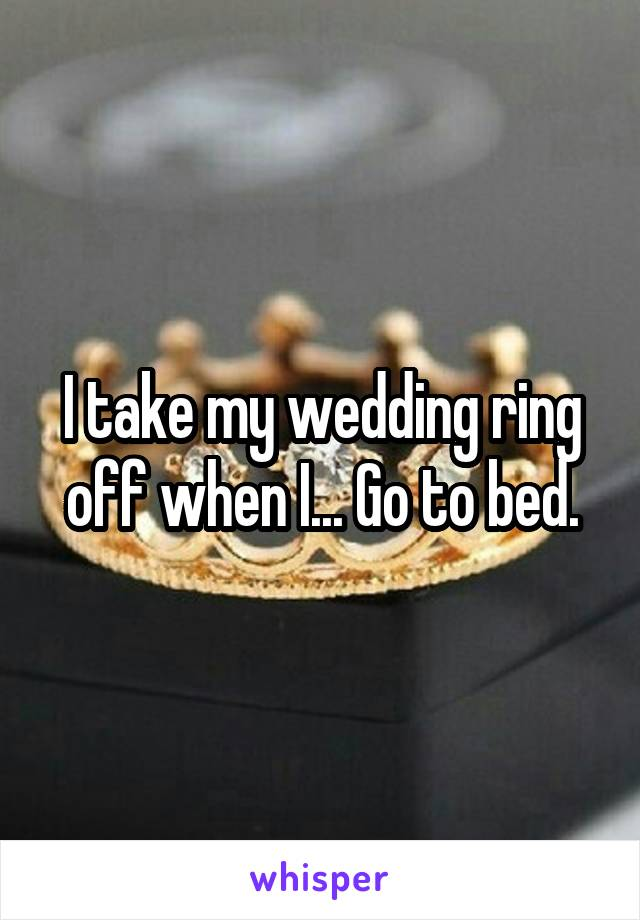 I take my wedding ring off when I... Go to bed.