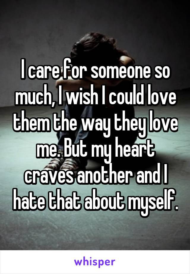 I care for someone so much, I wish I could love them the way they love me. But my heart craves another and I hate that about myself.