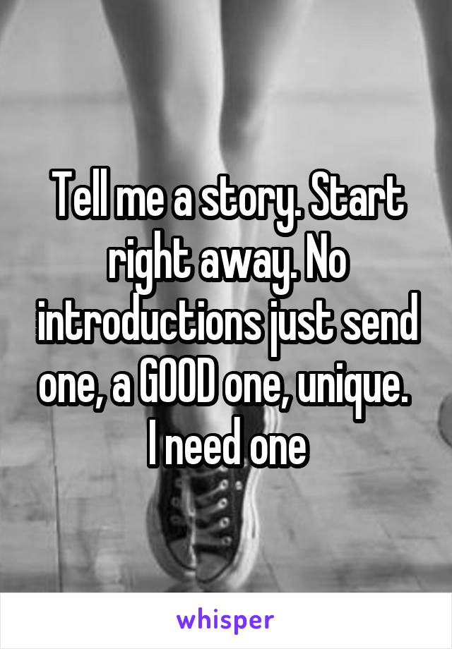 Tell me a story. Start right away. No introductions just send one, a GOOD one, unique.  I need one