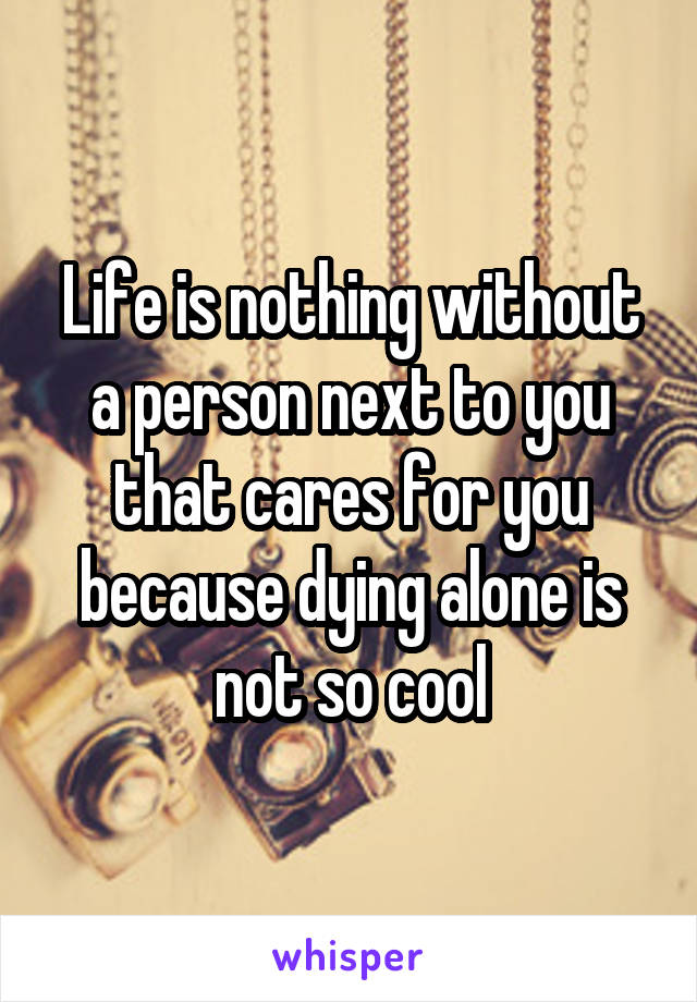 Life is nothing without a person next to you that cares for you because dying alone is not so cool