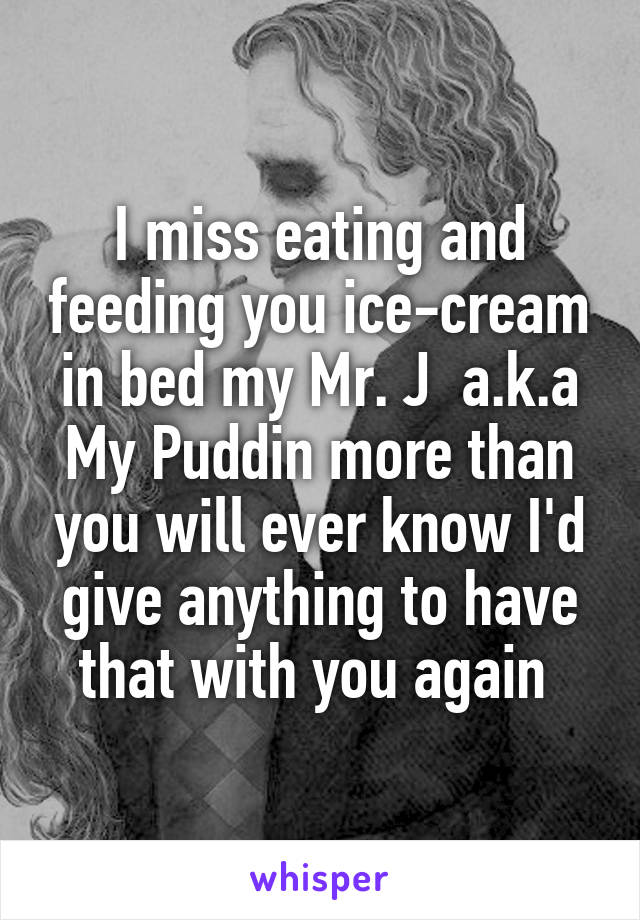 I miss eating and feeding you ice-cream in bed my Mr. J  a.k.a My Puddin more than you will ever know I'd give anything to have that with you again