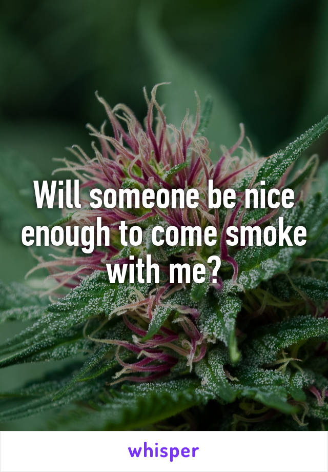 Will someone be nice enough to come smoke with me?