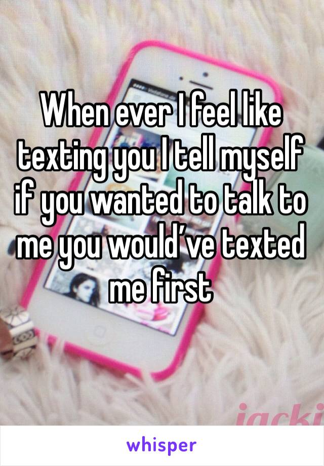 When ever I feel like texting you I tell myself if you wanted to talk to me you would've texted me first