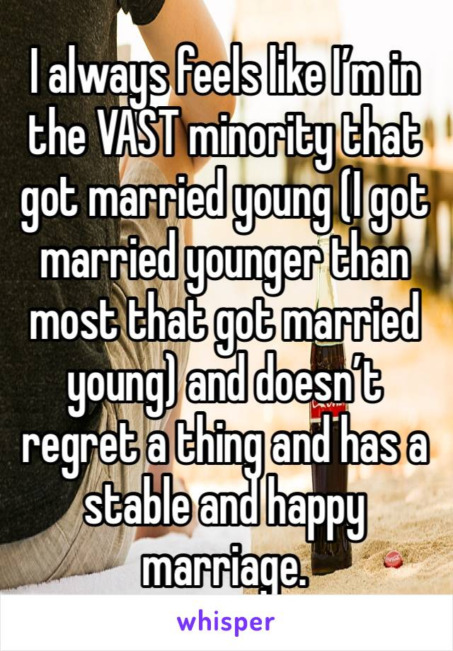 I always feels like I'm in the VAST minority that got married young (I got married younger than most that got married young) and doesn't regret a thing and has a stable and happy marriage.