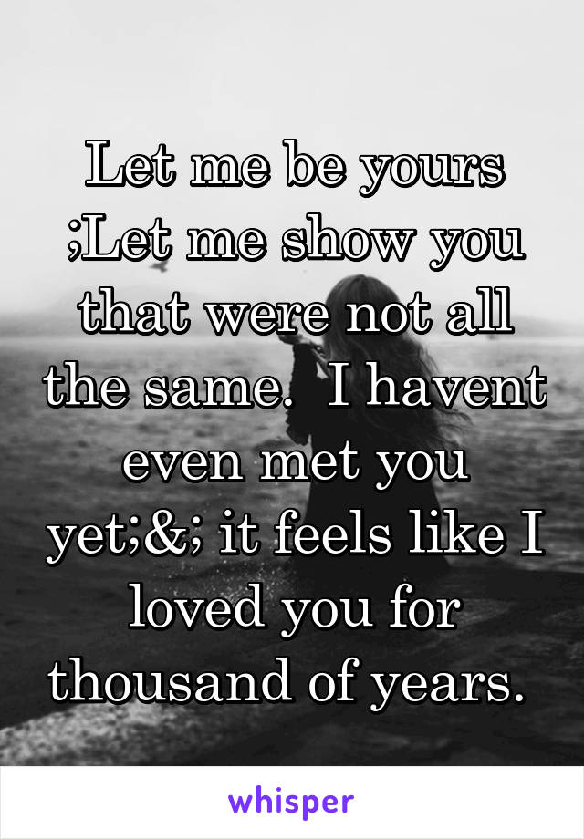 Let me be yours ;Let me show you that were not all the same.  I havent even met you yet;&; it feels like I loved you for thousand of years.