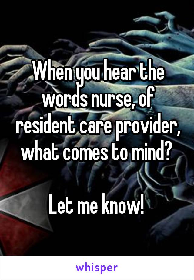 When you hear the words nurse, of resident care provider, what comes to mind?   Let me know!