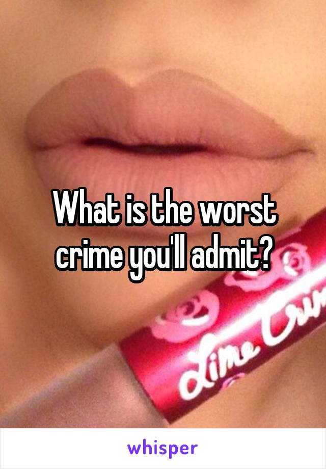 What is the worst crime you'll admit?