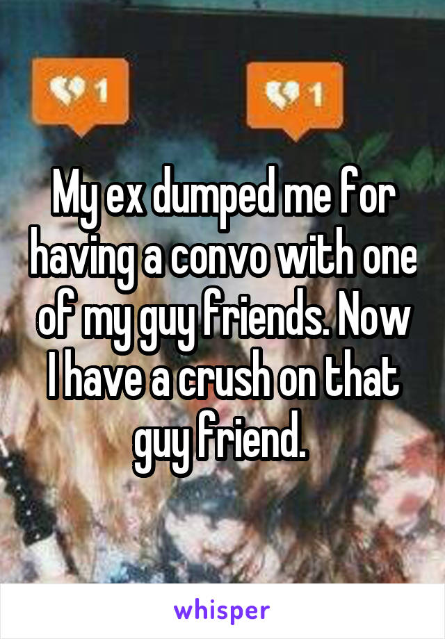 My ex dumped me for having a convo with one of my guy friends. Now I have a crush on that guy friend.