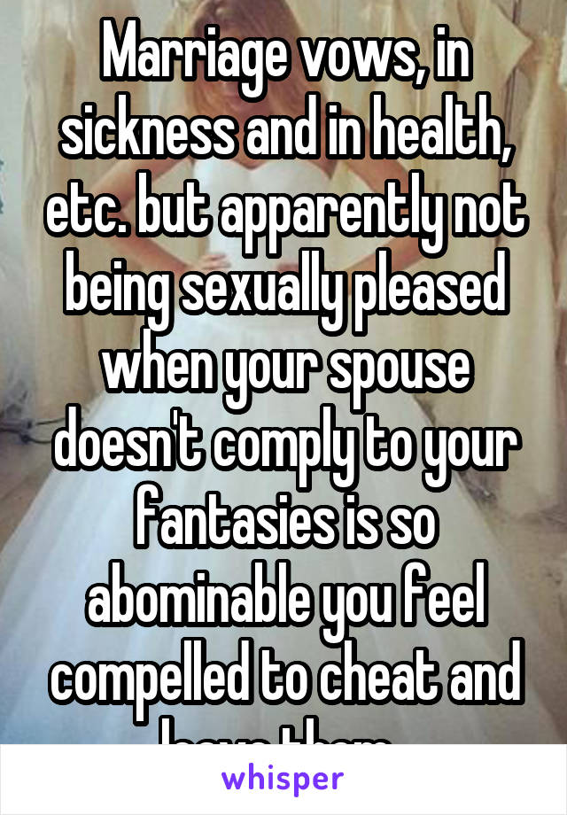 Marriage vows, in sickness and in health, etc. but apparently not being sexually pleased when your spouse doesn't comply to your fantasies is so abominable you feel compelled to cheat and leave them.