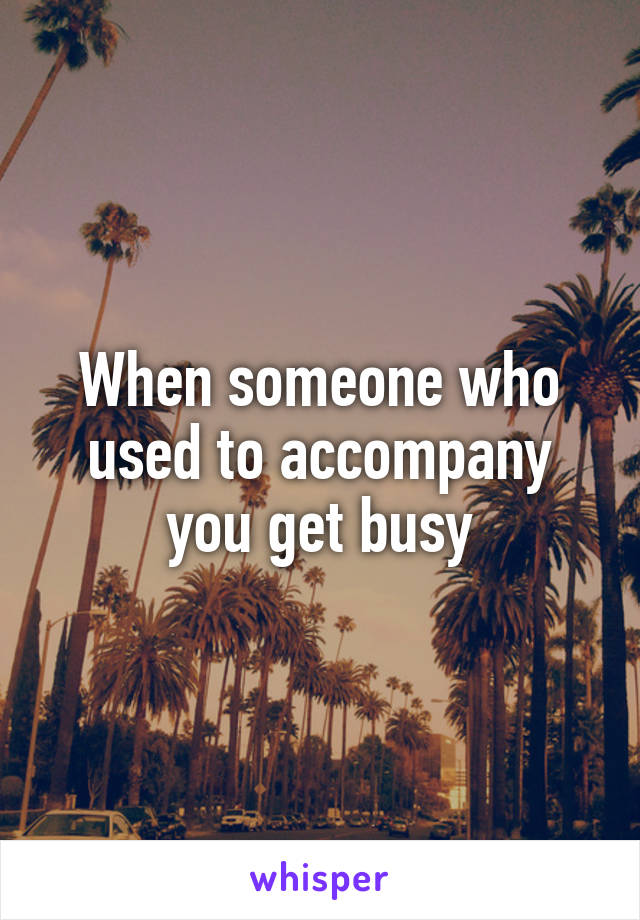 When someone who used to accompany you get busy