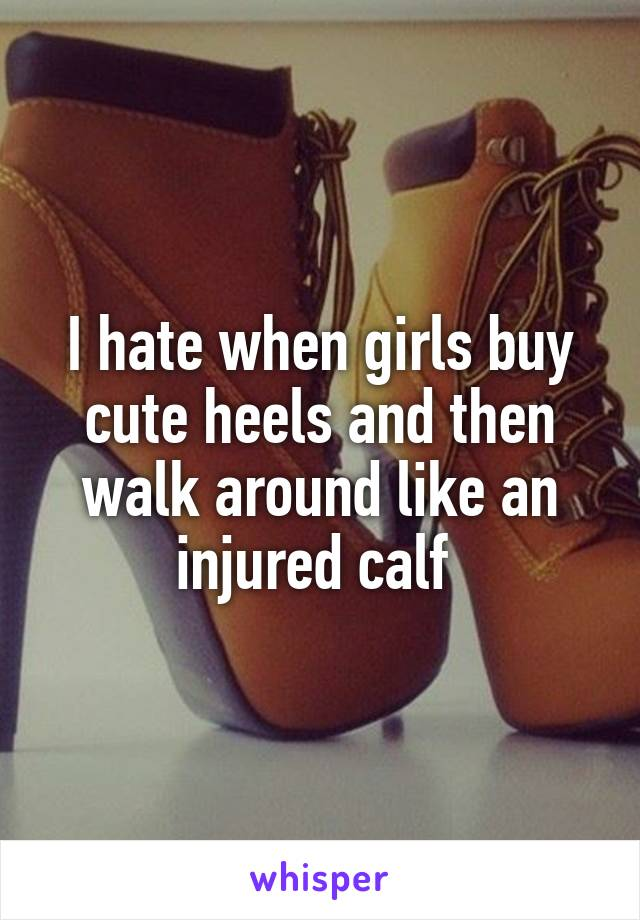 I hate when girls buy cute heels and then walk around like an injured calf