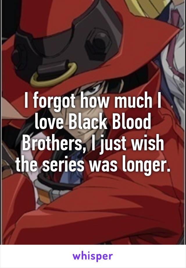 I forgot how much I love Black Blood Brothers, I just wish the series was longer.