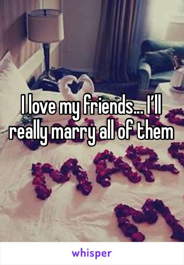 I love my friends... I'll really marry all of them