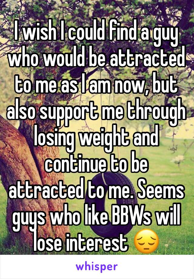 I wish I could find a guy who would be attracted to me as I am now, but also support me through losing weight and continue to be attracted to me. Seems guys who like BBWs will lose interest 😔