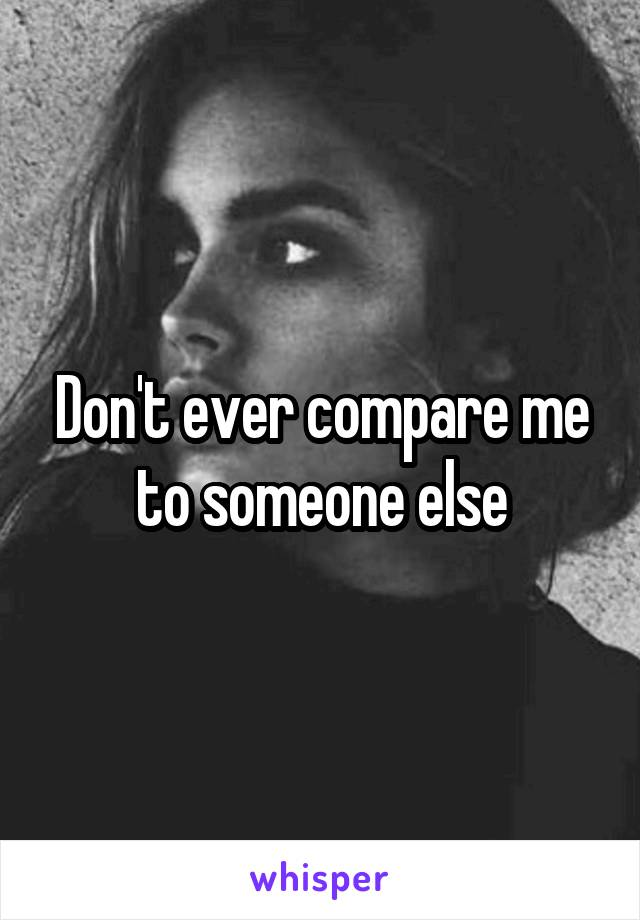 Don't ever compare me to someone else