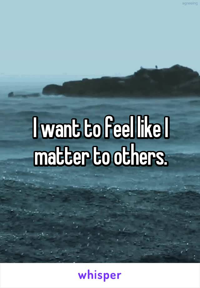 I want to feel like I matter to others.