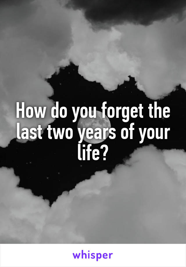 How do you forget the last two years of your life?