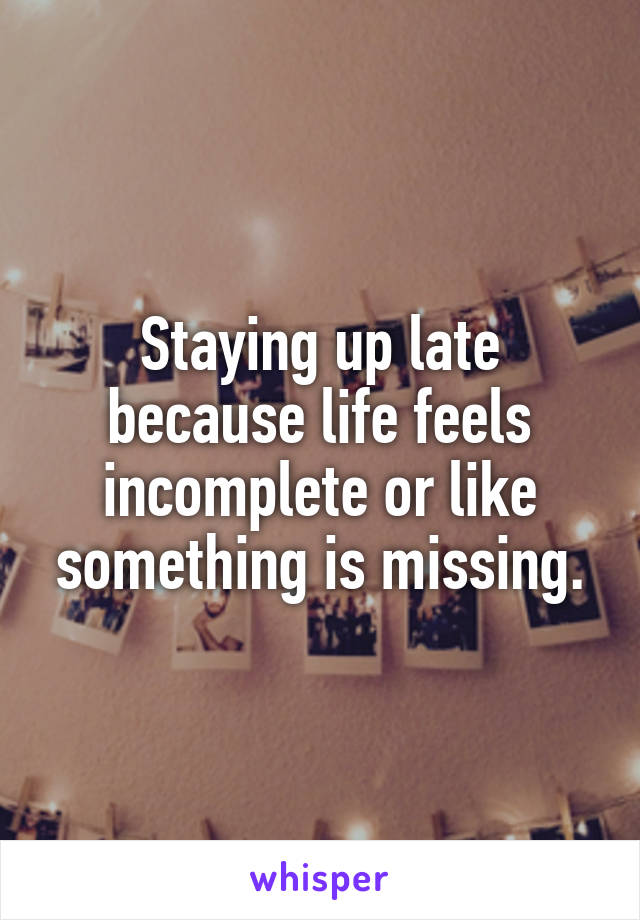 Staying up late because life feels incomplete or like something is missing.
