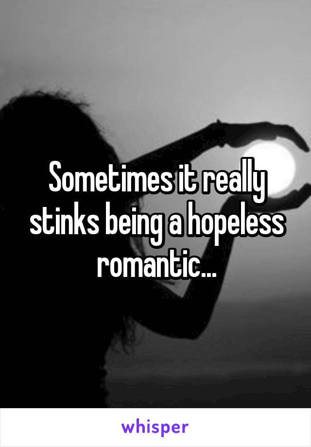 Sometimes it really stinks being a hopeless romantic...