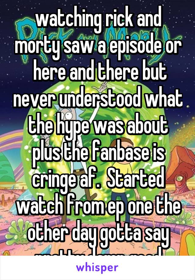 watching rick and morty saw a episode or  here and there but never understood what the hype was about plus the fanbase is cringe af.  Started watch from ep one the other day gotta say pretty damn good