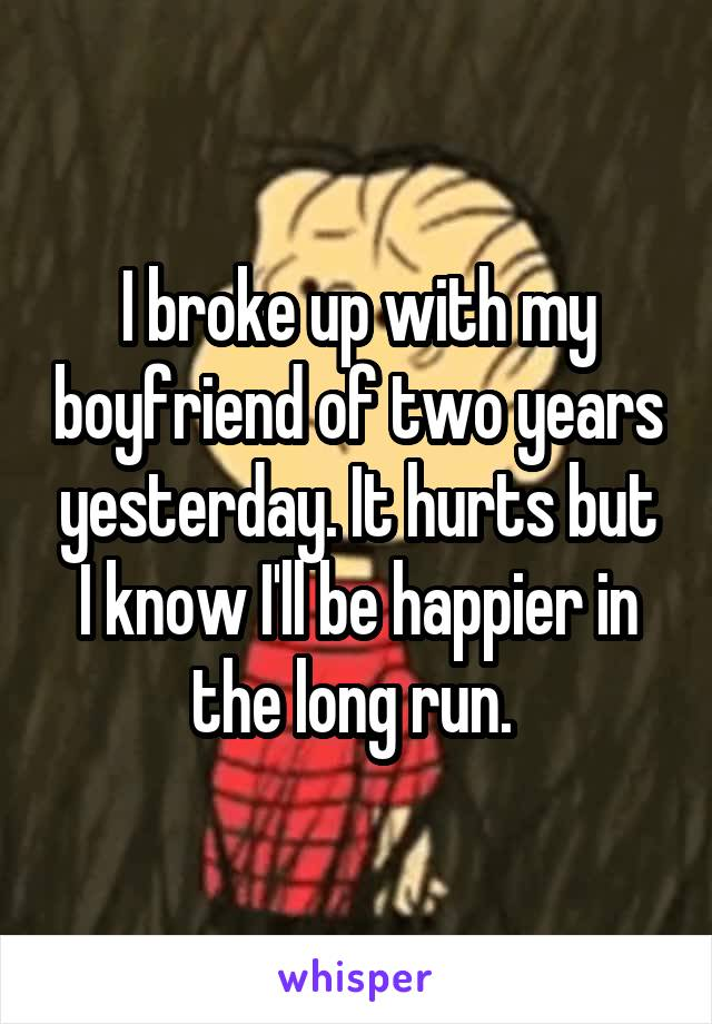 I broke up with my boyfriend of two years yesterday. It hurts but I know I'll be happier in the long run.
