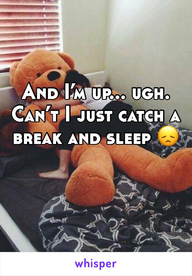 And I'm up... ugh. Can't I just catch a break and sleep 😞