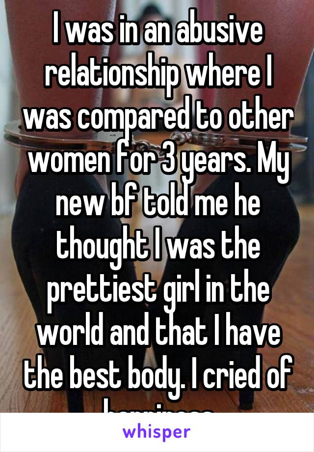 I was in an abusive relationship where I was compared to other women for 3 years. My new bf told me he thought I was the prettiest girl in the world and that I have the best body. I cried of happiness