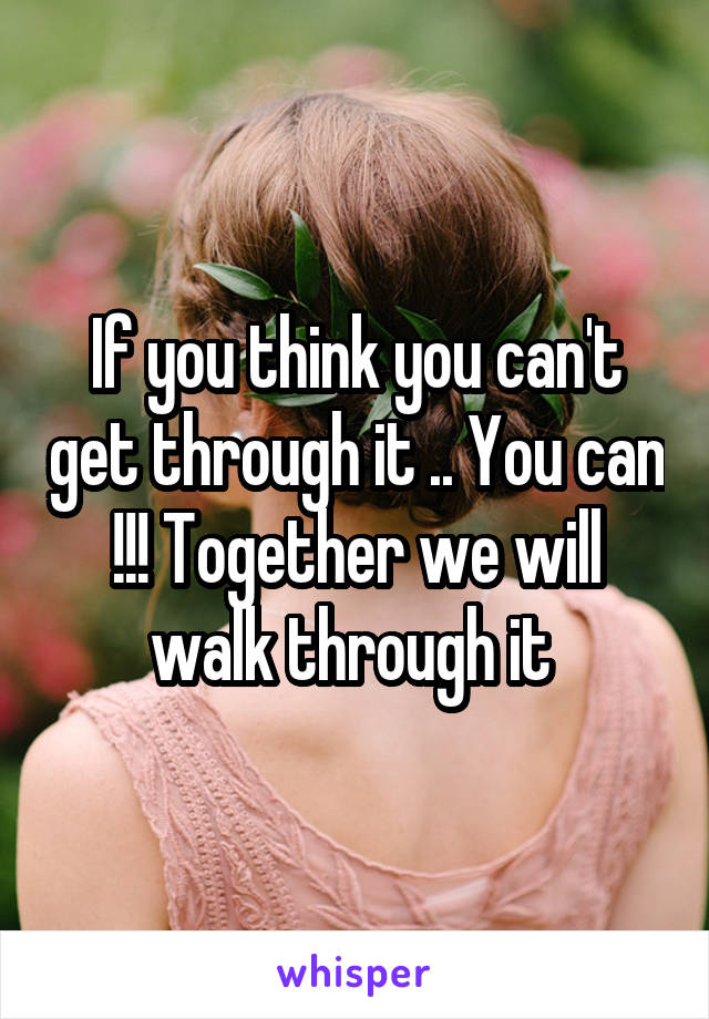 If you think you can't get through it .. You can !!! Together we will walk through it