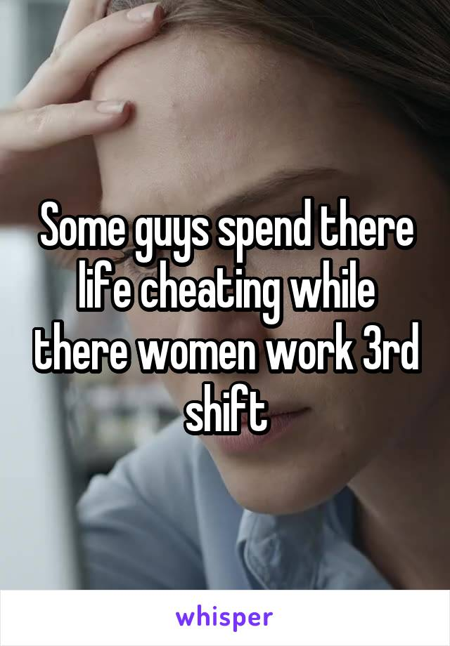 Some guys spend there life cheating while there women work 3rd shift