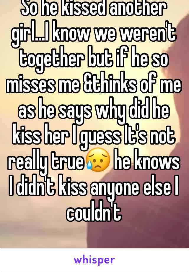 So he kissed another girl...I know we weren't together but if he so misses me &thinks of me as he says why did he kiss her I guess It's not really true😥 he knows I didn't kiss anyone else I couldn't