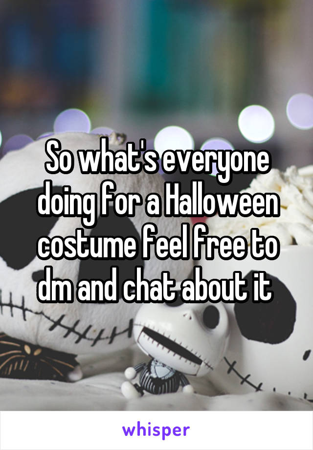 So what's everyone doing for a Halloween costume feel free to dm and chat about it