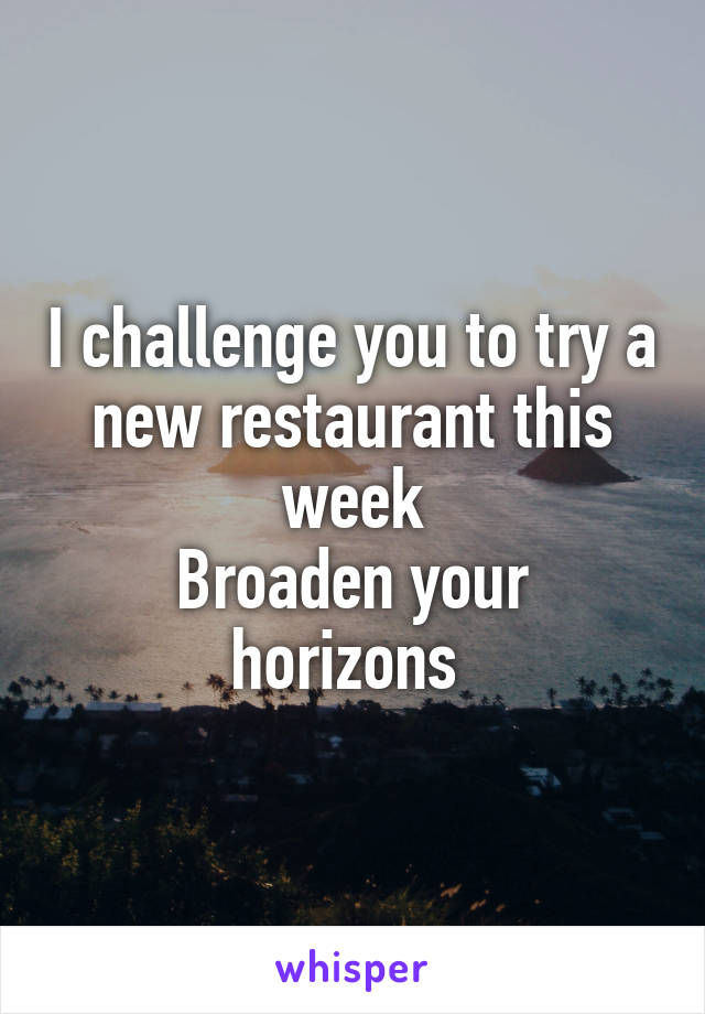 I challenge you to try a new restaurant this week Broaden your horizons