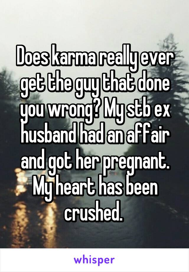 Does karma really ever get the guy that done you wrong? My stb ex husband had an affair and got her pregnant. My heart has been crushed.
