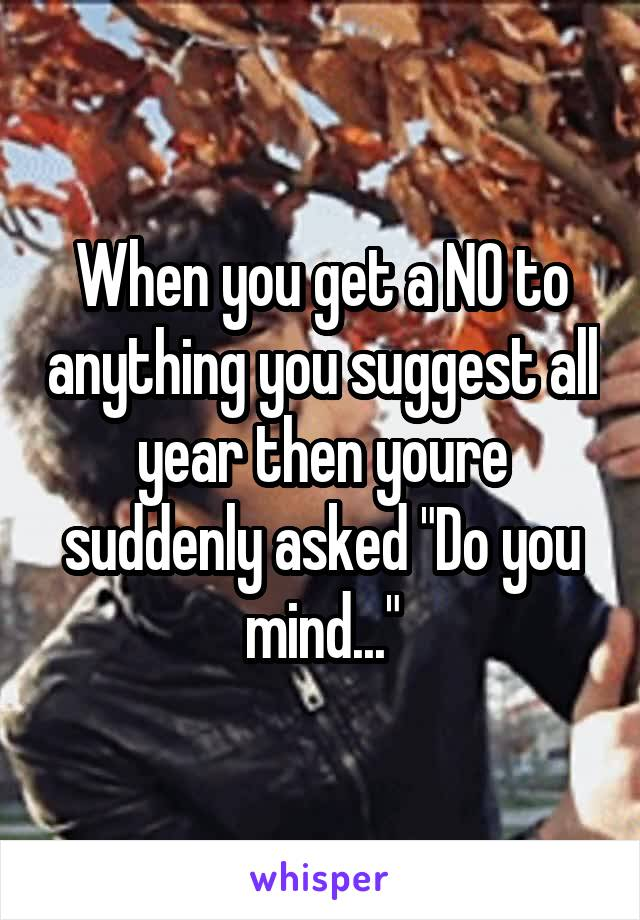 """When you get a NO to anything you suggest all year then youre suddenly asked """"Do you mind..."""""""