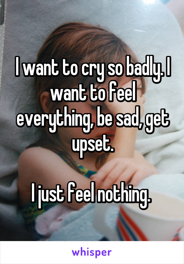 I want to cry so badly. I want to feel everything, be sad, get upset.  I just feel nothing.