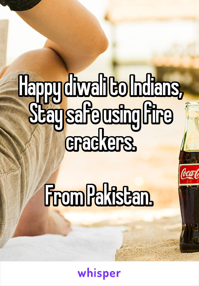 Happy diwali to Indians, Stay safe using fire crackers.  From Pakistan.