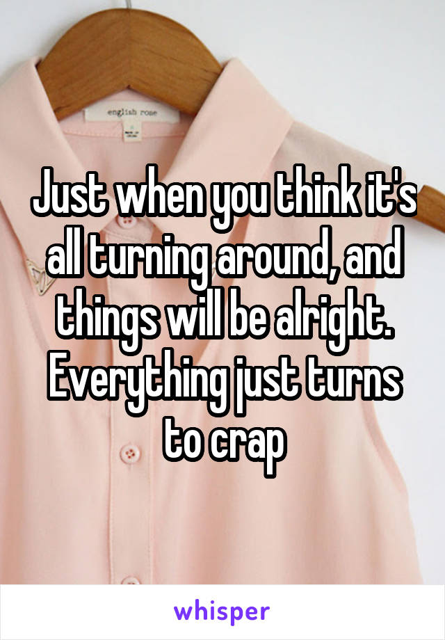 Just when you think it's all turning around, and things will be alright. Everything just turns to crap